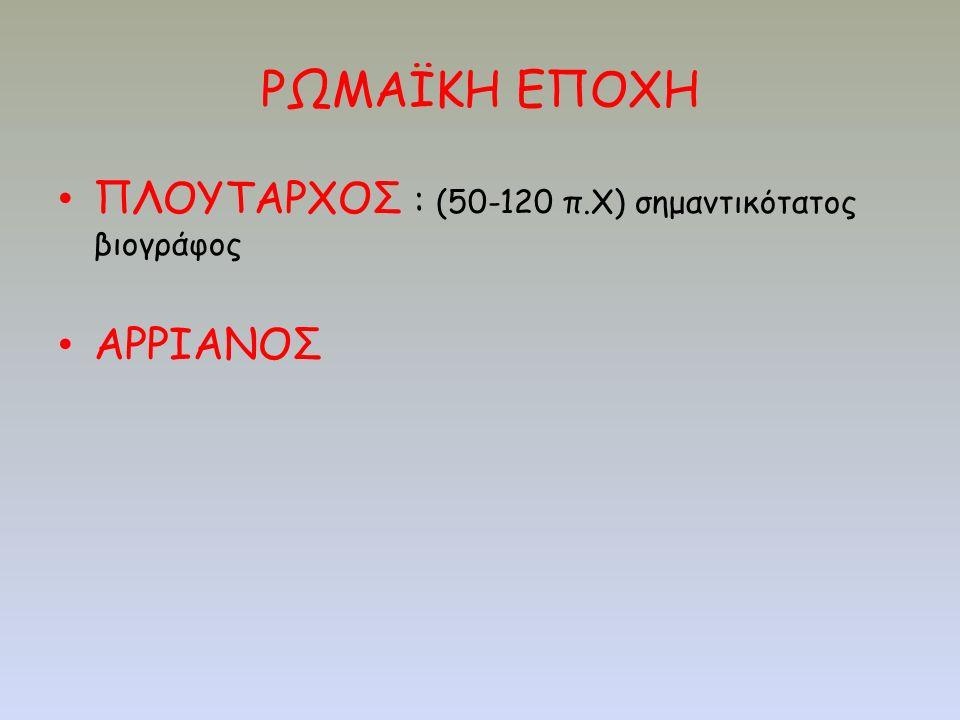 ΡΩΜΑΪΚΗ ΕΠΟΧΗ ΠΛΟΥΤΑΡΧΟΣ : (50-120 π.Χ) σημαντικότατος βιογράφος ΑΡΡΙΑΝΟΣ