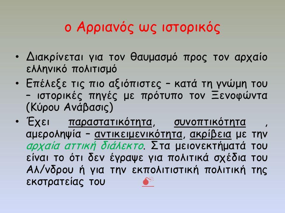ο Αρριανός ως ιστορικός Διακρίνεται για τον θαυμασμό προς τον αρχαίο ελληνικό πολιτισμό Επέλεξε τις πιο αξιόπιστες – κατά τη γνώμη του – ιστορικές πηγές με πρότυπο τον Ξενοφώντα (Κύρου Ανάβασις) Έχει παραστατικότητα, συνοπτικότητα, αμεροληψία – αντικειμενικότητα, ακρίβεια με την αρχαία αττική διάλεκτο.