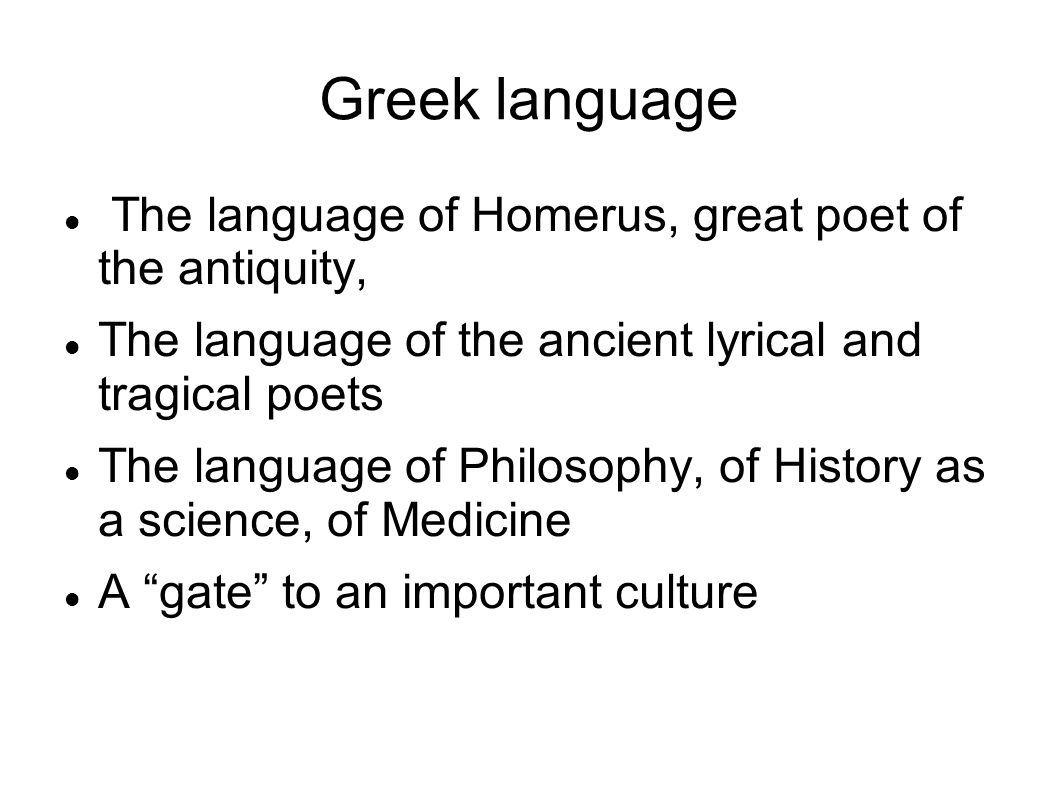 Greek language The language of Homerus, great poet of the antiquity, The language of the ancient lyrical and tragical poets The language of Philosophy, of History as a science, of Medicine A gate to an important culture