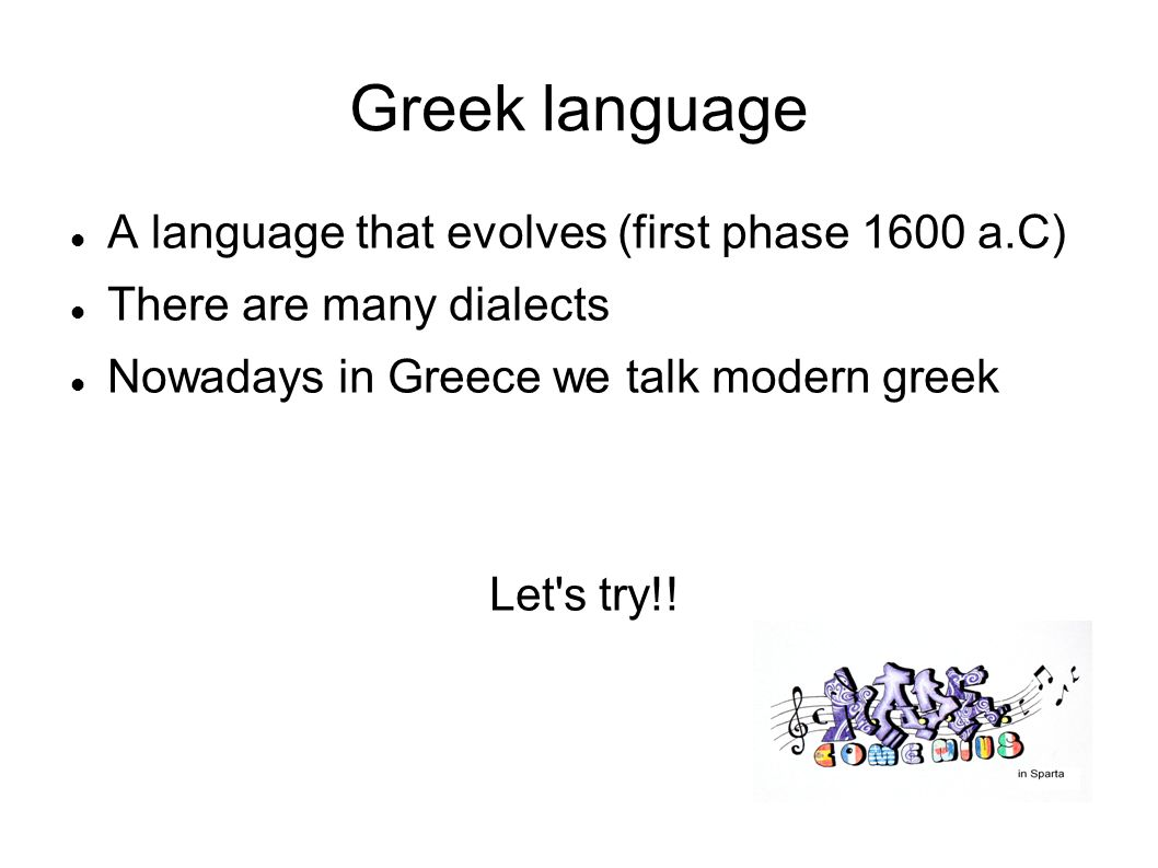 Greek language A language that evolves (first phase 1600 a.C) There are many dialects Nowadays in Greece we talk modern greek Let s try!!