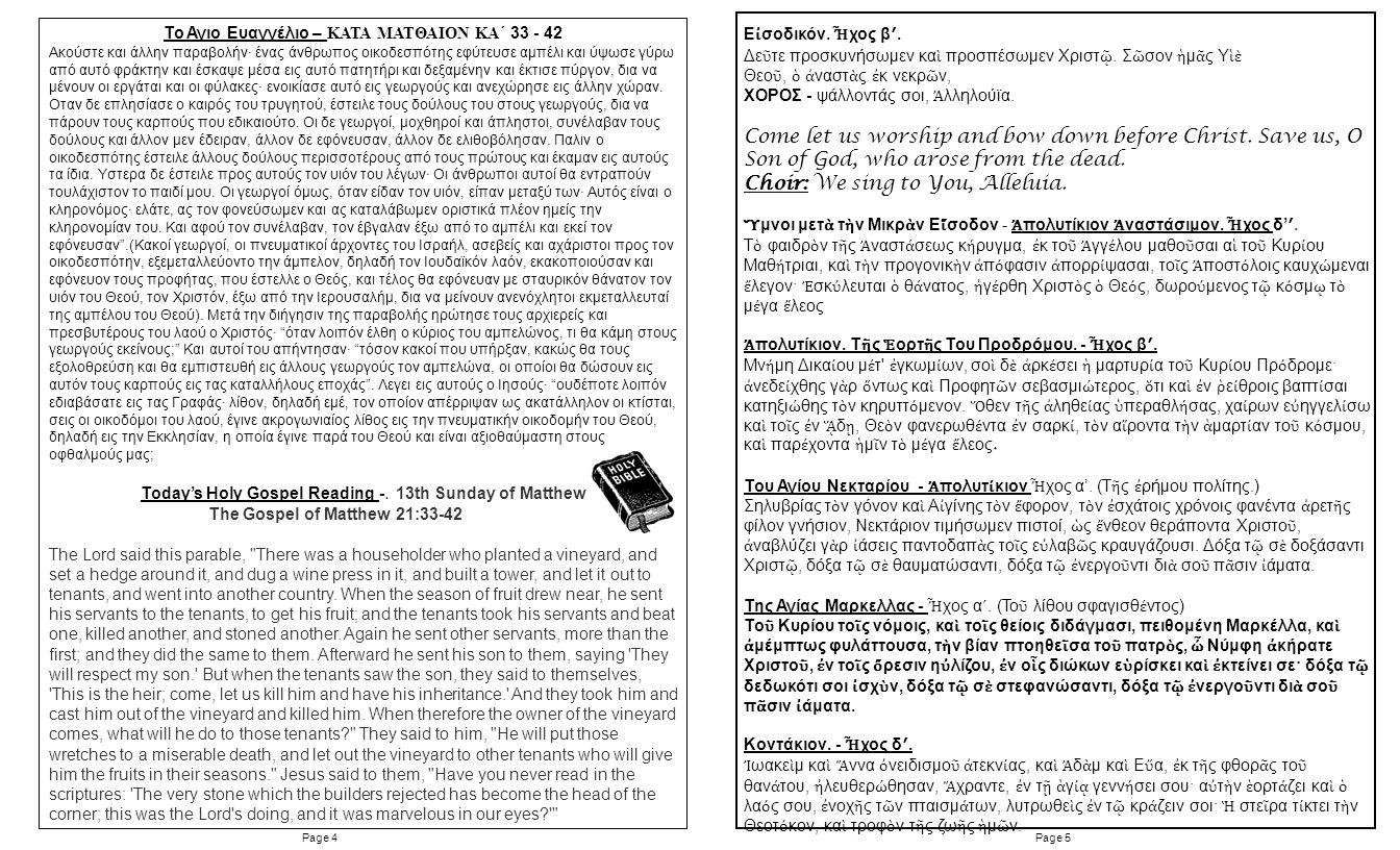 Page 5Page 4 Το Αγιο Ευαγγέλιο – ΚΑΤΑ ΜΑΤΘΑΙΟΝ ΚΑ´ 33 - 42 Ακούστε και άλλην παραβολήν· ένας άνθρωπος οικοδεσπότης εφύτευσε αμπέλι και ύψωσε γύρω από αυτό φράκτην και έσκαψε μέσα εις αυτό πατητήρι και δεξαμένην και έκτισε πύργον, δια να μένουν οι εργάται και οι φύλακες· ενοικίασε αυτό εις γεωργούς και ανεχώρησε εις άλλην χώραν.