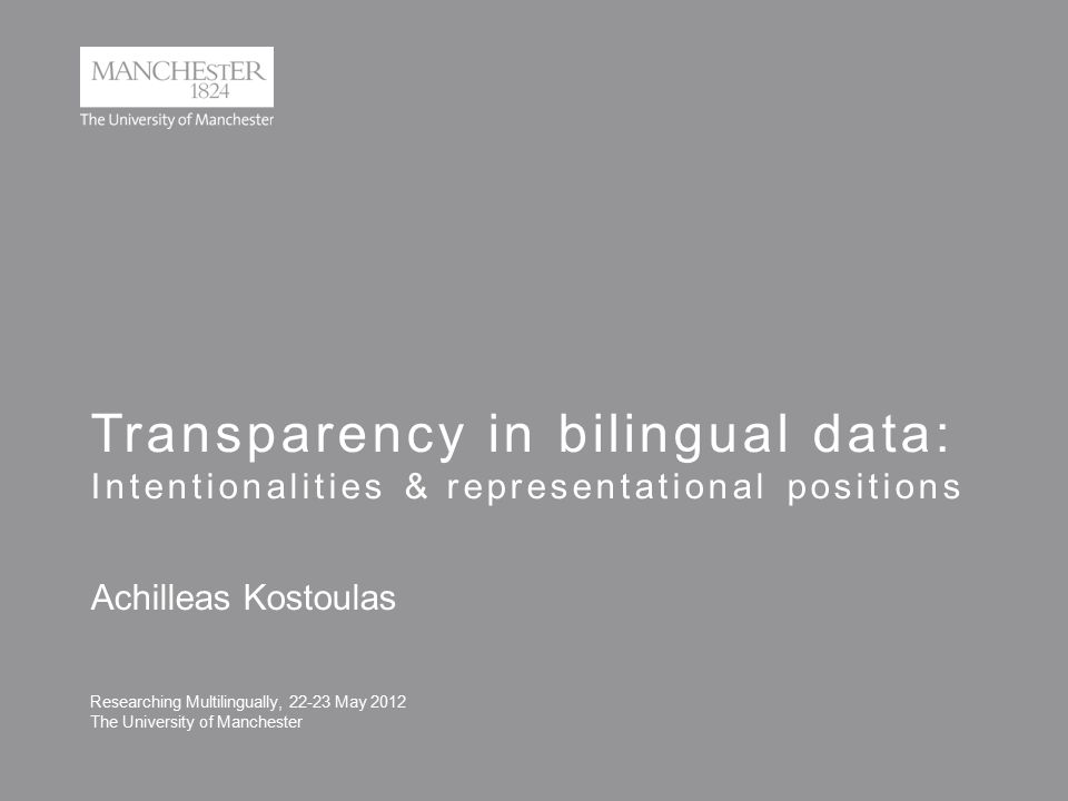 Transparency in bilingual data: Intentionalities & representational positions Researching Multilingually, 22-23 May 2012 The University of Manchester Achilleas Kostoulas
