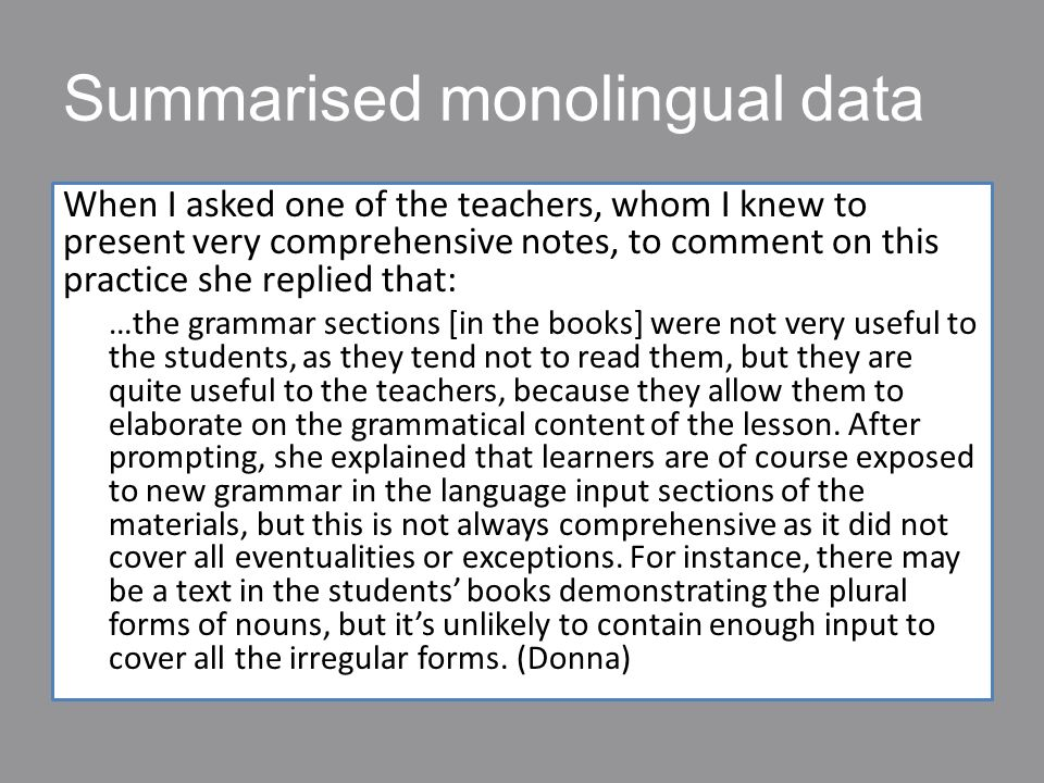 Summarised monolingual data When I asked one of the teachers, whom I knew to present very comprehensive notes, to comment on this practice she replied that: …the grammar sections [in the books] were not very useful to the students, as they tend not to read them, but they are quite useful to the teachers, because they allow them to elaborate on the grammatical content of the lesson.