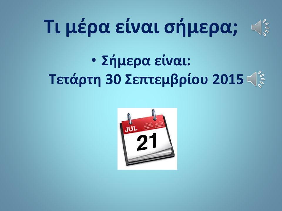 Τι μέρα είναι σήμερα; Σήμερα είναι: Τετάρτη 30 Σεπτεμβρίου 2015
