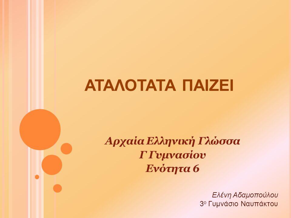 ΑΤΑΛΟΤΑΤΑ ΠΑΙΖΕΙ Αρχαία Ελληνική Γλώσσα Γ Γυμνασίου Ενότητα 6 Ελένη Αδαμοπούλου 3 ο Γυμνάσιο Ναυπάκτου