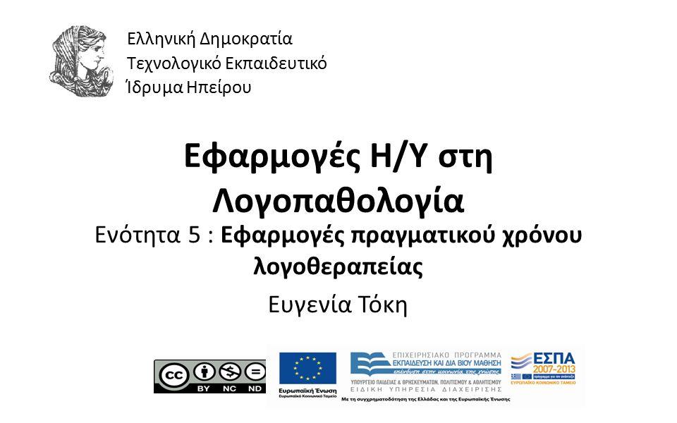 1 Εφαρμογές Η/Υ στη Λογοπαθολογία Ενότητα 5 : Εφαρμογές πραγματικού χρόνου λογοθεραπείας Ευγενία Τόκη Ελληνική Δημοκρατία Τεχνολογικό Εκπαιδευτικό Ίδρυμα Ηπείρου