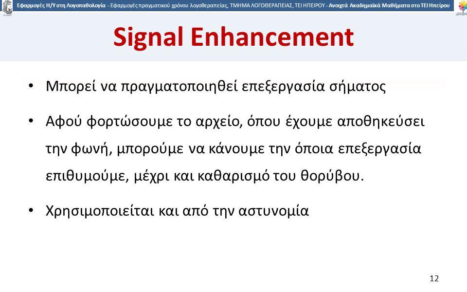1212 Εφαρμογές Η/Υ στη Λογοπαθολογία - Εφαρμογές πραγματικού χρόνου λογοθεραπείας, ΤΜΗΜΑ ΛΟΓΟΘΕΡΑΠΕΙΑΣ, ΤΕΙ ΗΠΕΙΡΟΥ - Ανοιχτά Ακαδημαϊκά Μαθήματα στο ΤΕΙ Ηπείρου Signal Enhancement Mπορεί να πραγματοποιηθεί επεξεργασία σήματος Αφού φορτώσουμε το αρχείο, όπου έχουμε αποθηκεύσει την φωνή, μπορούμε να κάνουμε την όποια επεξεργασία επιθυμούμε, μέχρι και καθαρισμό του θορύβου.