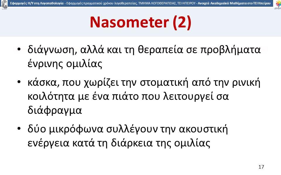 1717 Εφαρμογές Η/Υ στη Λογοπαθολογία - Εφαρμογές πραγματικού χρόνου λογοθεραπείας, ΤΜΗΜΑ ΛΟΓΟΘΕΡΑΠΕΙΑΣ, ΤΕΙ ΗΠΕΙΡΟΥ - Ανοιχτά Ακαδημαϊκά Μαθήματα στο ΤΕΙ Ηπείρου Nasometer (2) διάγνωση, αλλά και τη θεραπεία σε προβλήματα ένρινης ομιλίας κάσκα, που χωρίζει την στοματική από την ρινική κοιλότητα με ένα πιάτο που λειτουργεί σα διάφραγμα δύο μικρόφωνα συλλέγουν την ακουστική ενέργεια κατά τη διάρκεια της ομιλίας 17