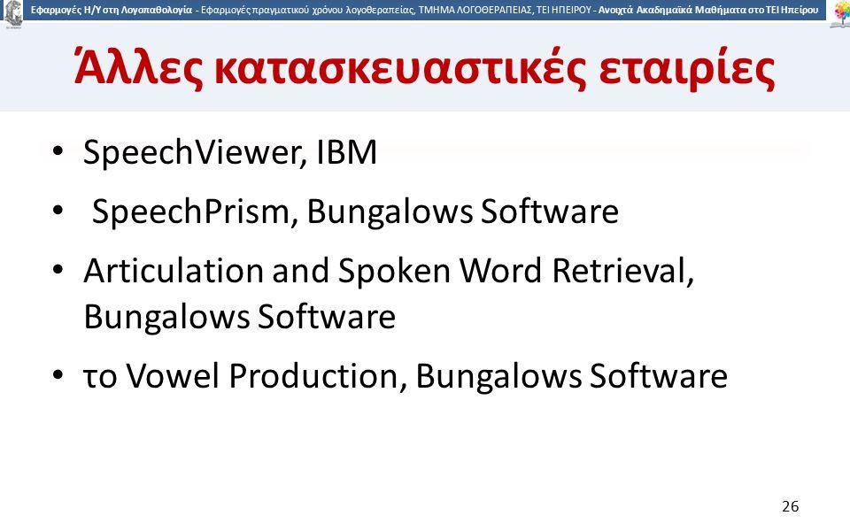 2626 Εφαρμογές Η/Υ στη Λογοπαθολογία - Εφαρμογές πραγματικού χρόνου λογοθεραπείας, ΤΜΗΜΑ ΛΟΓΟΘΕΡΑΠΕΙΑΣ, ΤΕΙ ΗΠΕΙΡΟΥ - Ανοιχτά Ακαδημαϊκά Μαθήματα στο ΤΕΙ Ηπείρου Άλλες κατασκευαστικές εταιρίες SpeechViewer, IBM SpeechPrism, Bungalows Software Articulation and Spoken Word Retrieval, Bungalows Software το Vowel Production, Bungalows Software 26