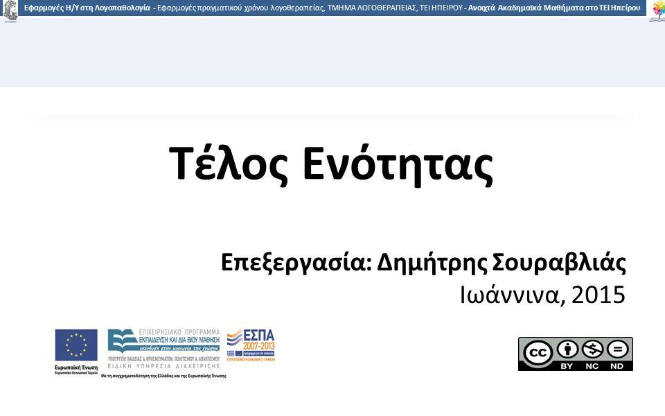 3535 Εφαρμογές Η/Υ στη Λογοπαθολογία - Εφαρμογές πραγματικού χρόνου λογοθεραπείας, ΤΜΗΜΑ ΛΟΓΟΘΕΡΑΠΕΙΑΣ, ΤΕΙ ΗΠΕΙΡΟΥ - Ανοιχτά Ακαδημαϊκά Μαθήματα στο ΤΕΙ Ηπείρου Τέλος Ενότητας Επεξεργασία: Δημήτρης Σουραβλιάς Ιωάννινα, 2015