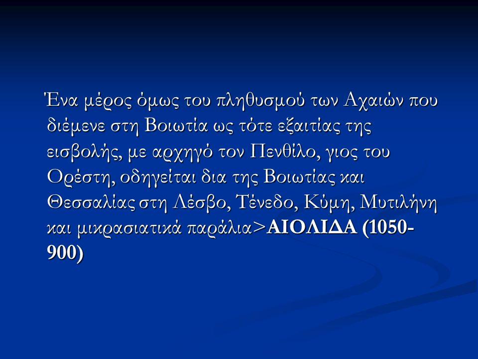 Ένα μέρος όμως του πληθυσμού των Αχαιών που διέμενε στη Βοιωτία ως τότε εξαιτίας της εισβολής, με αρχηγό τον Πενθίλο, γιος του Ορέστη, οδηγείται δια της Βοιωτίας και Θεσσαλίας στη Λέσβο, Τένεδο, Κύμη, Μυτιλήνη και μικρασιατικά παράλια>ΑΙΟΛΙΔΑ (1050- 900) Ένα μέρος όμως του πληθυσμού των Αχαιών που διέμενε στη Βοιωτία ως τότε εξαιτίας της εισβολής, με αρχηγό τον Πενθίλο, γιος του Ορέστη, οδηγείται δια της Βοιωτίας και Θεσσαλίας στη Λέσβο, Τένεδο, Κύμη, Μυτιλήνη και μικρασιατικά παράλια>ΑΙΟΛΙΔΑ (1050- 900)
