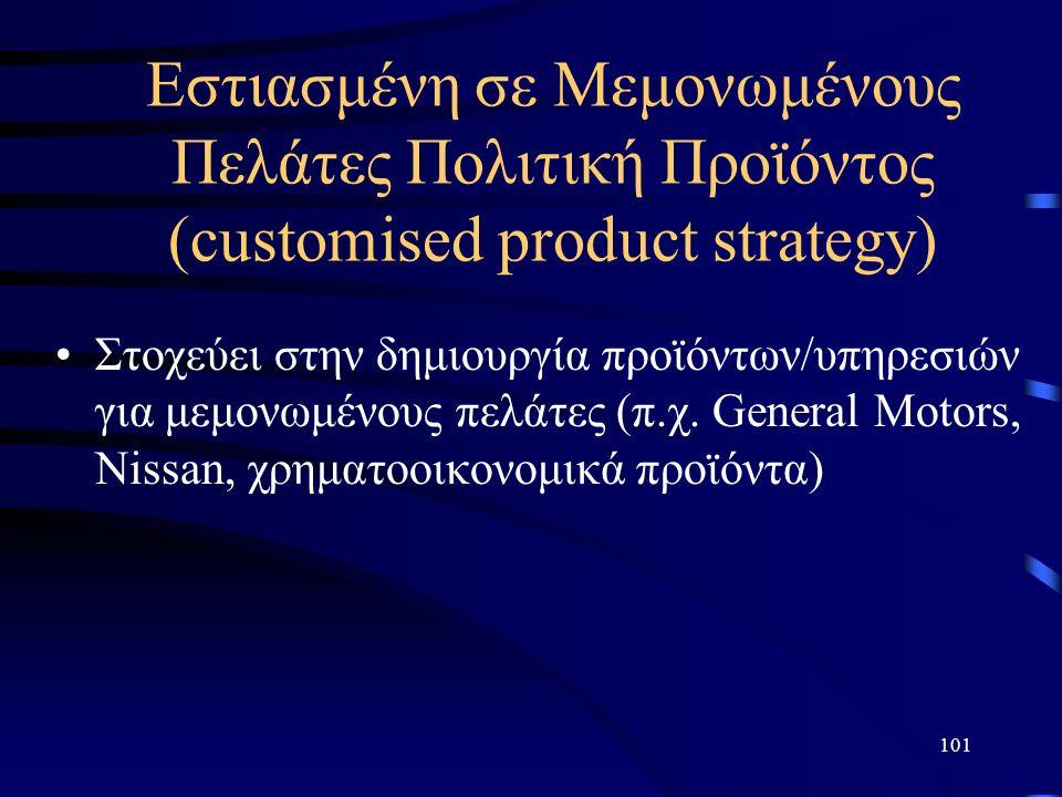 101 Eστιασμένη σε Μεμονωμένους Πελάτες Πολιτική Προϊόντος (customised product strategy) Στοχεύει στην δημιουργία προϊόντων/υπηρεσιών για μεμονωμένους πελάτες (π.χ.