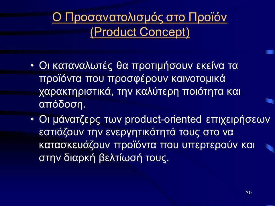 30 Ο Προσανατολισμός στο Προϊόν (Product Concept) Οι καταναλωτές θα προτιμήσουν εκείνα τα προϊόντα που προσφέρουν καινοτομικά χαρακτηριστικά, την καλύτερη ποιότητα και απόδοση.