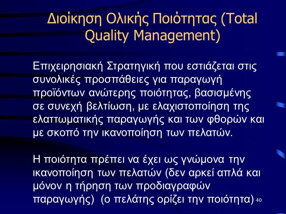 40 Διοίκηση Ολικής Ποιότητας (Total Quality Management) y yΕπιχειρησιακή Στρατηγική που εστιάζεται στις συνολικές προσπάθειες για παραγωγή προϊόντων ανώτερης ποιότητας, βασισμένης σε συνεχή βελτίωση, με ελαχιστοποίηση της ελαττωματικής παραγωγής και των φθορών και με σκοπό την ικανοποίηση των πελατών.