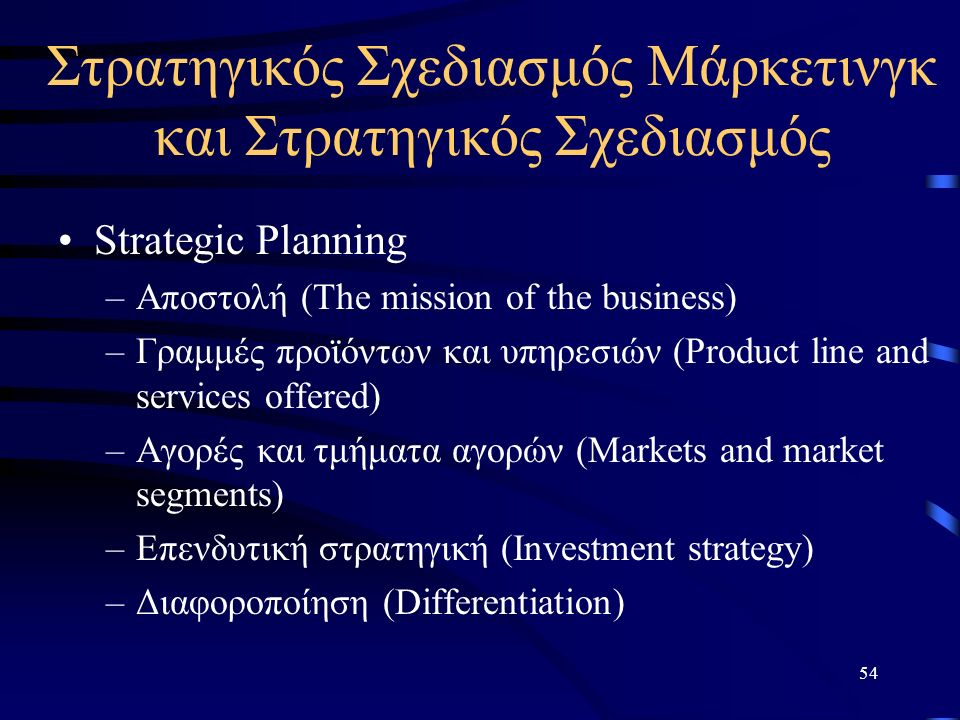 54 Στρατηγικός Σχεδιασμός Μάρκετινγκ και Στρατηγικός Σχεδιασμός Strategic Planning –Αποστολή (The mission of the business) –Γραμμές προϊόντων και υπηρεσιών (Product line and services offered) –Αγορές και τμήματα αγορών (Markets and market segments) –Επενδυτική στρατηγική (Investment strategy) –Διαφοροποίηση (Differentiation)