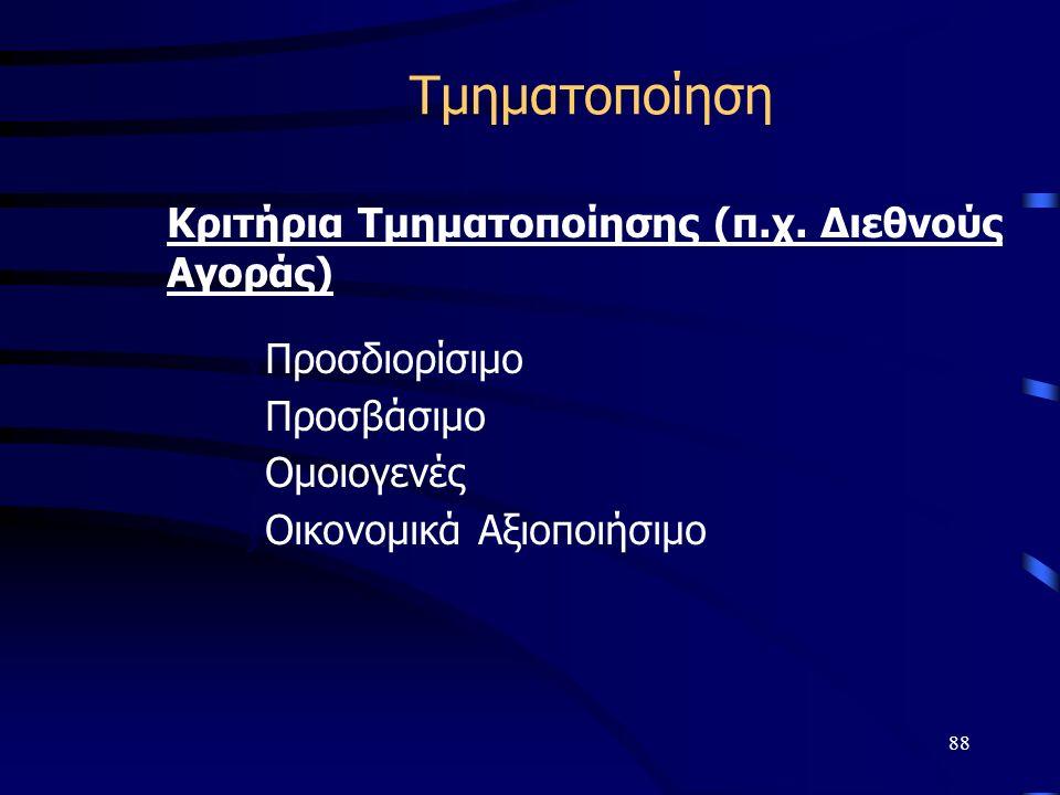 88 Τμηματοποίηση Κριτήρια Τμηματοποίησης (π.χ. Διεθνούς Αγοράς) y yΠροσδιορίσιμο y yΠροσβάσιμο y yΟμοιογενές y yΟικονομικά Αξιοποιήσιμο