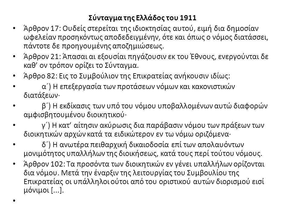 Σύνταγμα της Ελλάδος του 1911 Άρθρον 17: Ουδείς στερείται της ιδιοκτησίας αυτού, ειμή δια δημοσίαν ωφελείαν προσηκόντως αποδεδειγμένην, ότε και όπως ο νόμος διατάσσει, πάντοτε δε προηγουμένης αποζημιώσεως.