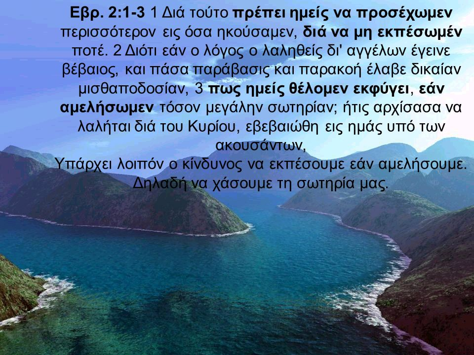 Εβρ. 2:1-3 1 Διά τούτο πρέπει ημείς να προσέχωμεν περισσότερον εις όσα ηκούσαμεν, διά να μη εκπέσωμέν ποτέ. 2 Διότι εάν ο λόγος ο λαληθείς δι' αγγέλων