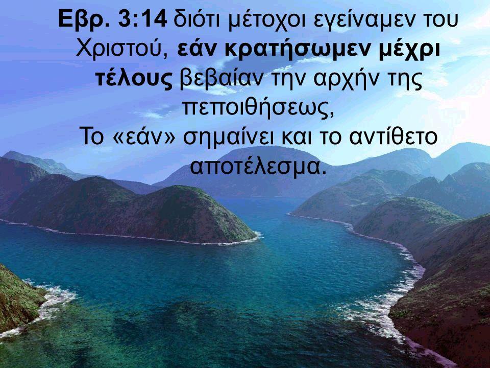 Εβρ. 3:14 διότι μέτοχοι εγείναμεν του Χριστού, εάν κρατήσωμεν μέχρι τέλους βεβαίαν την αρχήν της πεποιθήσεως, Το «εάν» σημαίνει και το αντίθετο αποτέλ