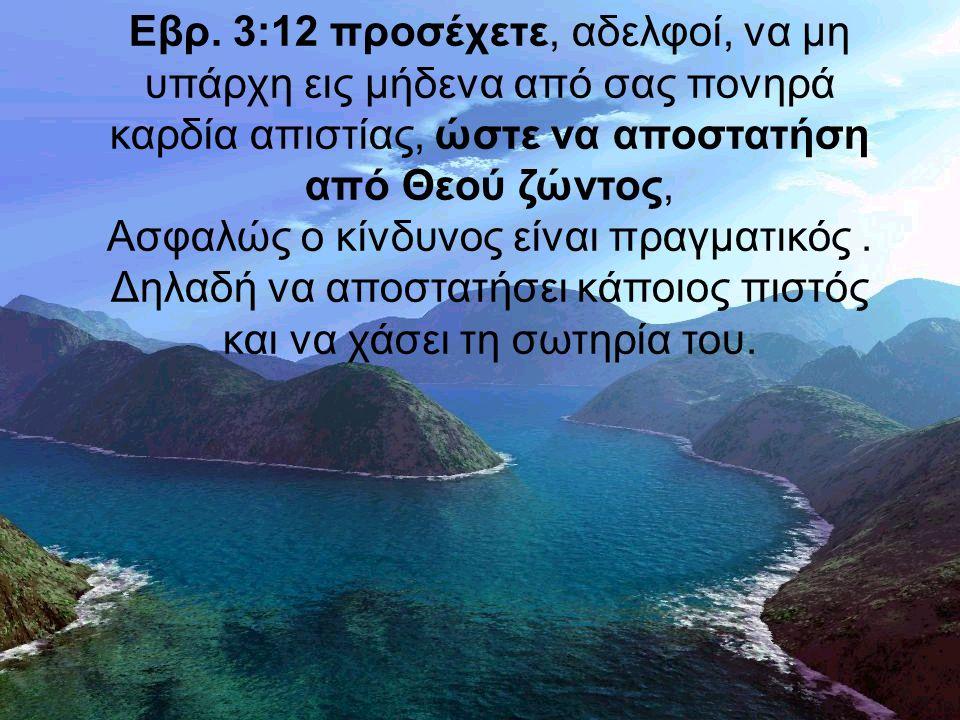 Εβρ. 3:12 προσέχετε, αδελφοί, να μη υπάρχη εις μήδενα από σας πονηρά καρδία απιστίας, ώστε να αποστατήση από Θεού ζώντος, Ασφαλώς ο κίνδυνος είναι πρα