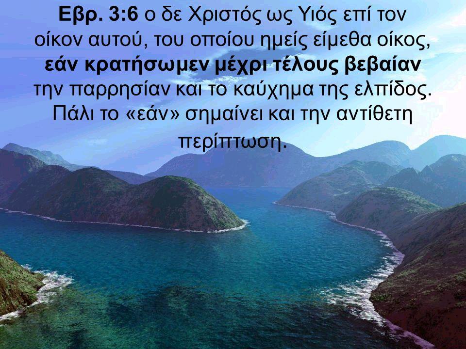 Εβρ. 3:6 ο δε Χριστός ως Υιός επί τον οίκον αυτού, του οποίου ημείς είμεθα οίκος, εάν κρατήσωμεν μέχρι τέλους βεβαίαν την παρρησίαν και το καύχημα της