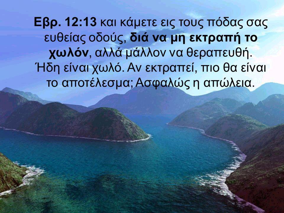 Εβρ. 12:13 και κάμετε εις τους πόδας σας ευθείας οδούς, διά να μη εκτραπή το χωλόν, αλλά μάλλον να θεραπευθή. Ήδη είναι χωλό. Αν εκτραπεί, πιο θα είνα