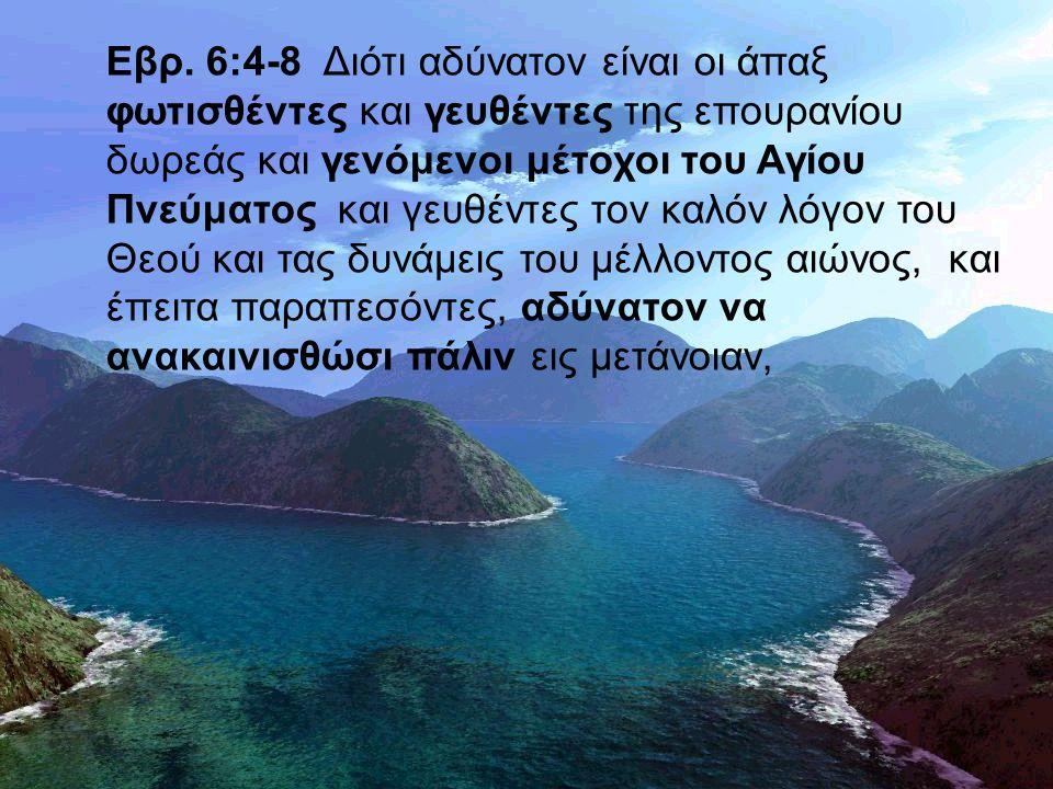 Εβρ. 6:4-8 Διότι αδύνατον είναι οι άπαξ φωτισθέντες και γευθέντες της επουρανίου δωρεάς και γενόμενοι μέτοχοι του Αγίου Πνεύματος και γευθέντες τον κα