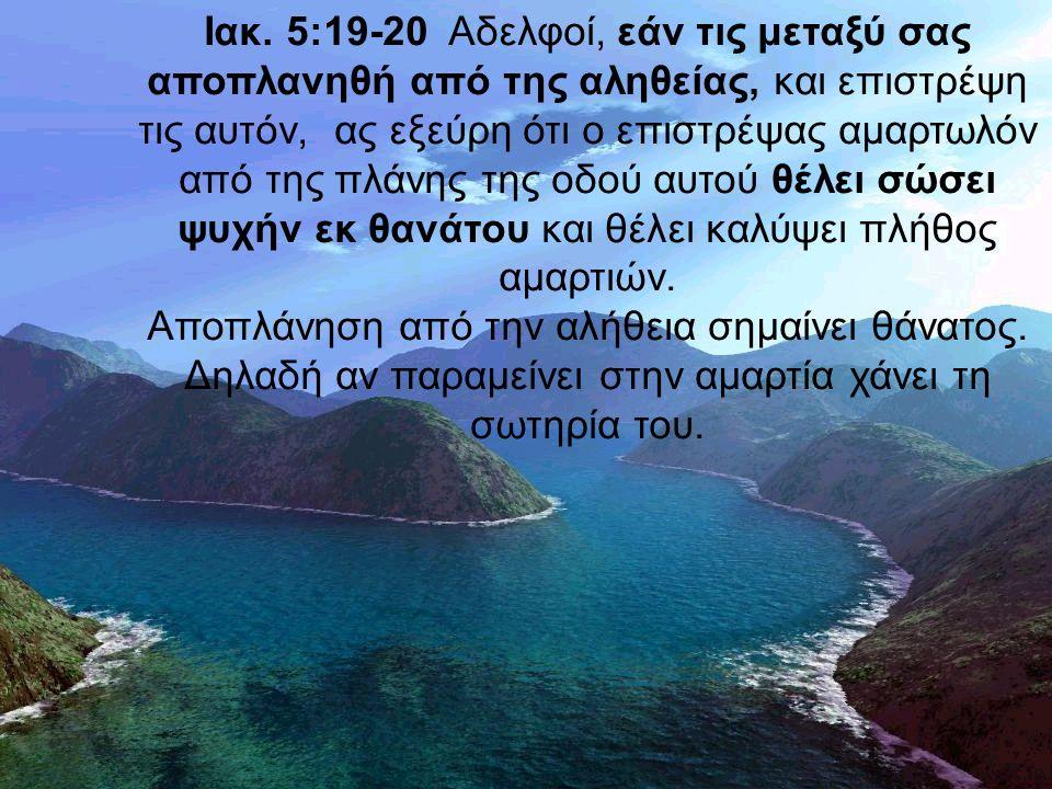 Ιακ. 5:19-20 Αδελφοί, εάν τις μεταξύ σας αποπλανηθή από της αληθείας, και επιστρέψη τις αυτόν, ας εξεύρη ότι ο επιστρέψας αμαρτωλόν από της πλάνης της