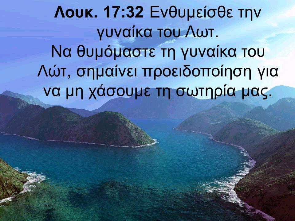 Λουκ. 17:32 Ενθυμείσθε την γυναίκα του Λωτ.