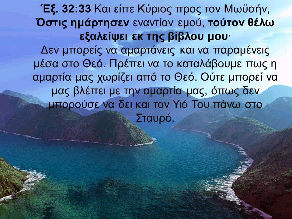 Έξ. 32:33 Και είπε Κύριος προς τον Μωϋσήν, Όστις ημάρτησεν εναντίον εμού, τούτον θέλω εξαλείψει εκ της βίβλου μου· Δεν μπορείς να αμαρτάνεις και να πα