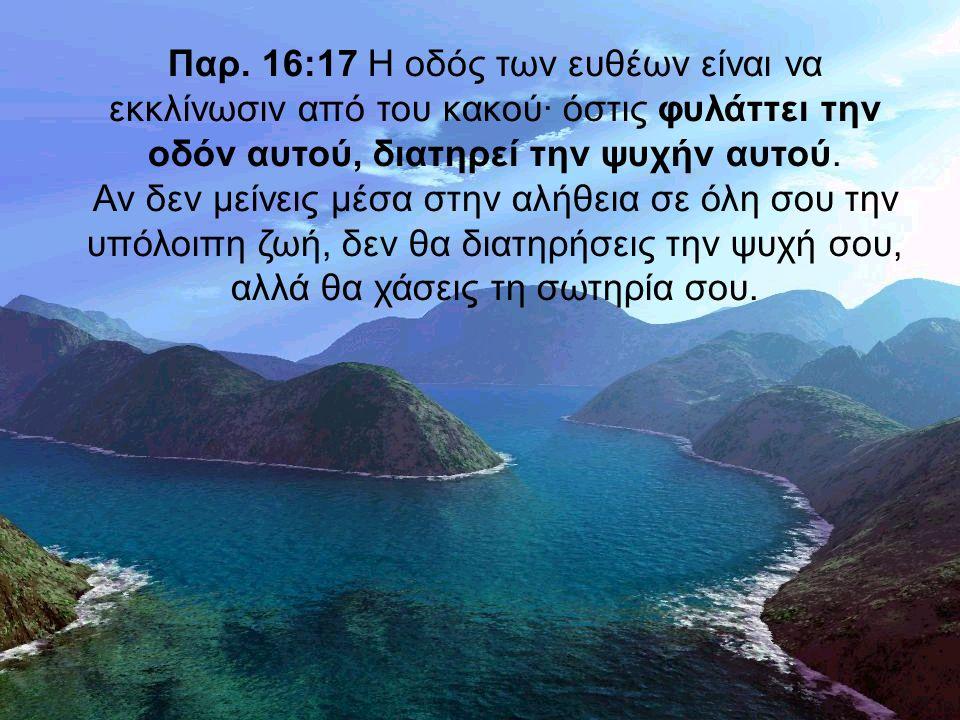 Παρ. 16:17 Η οδός των ευθέων είναι να εκκλίνωσιν από του κακού· όστις φυλάττει την οδόν αυτού, διατηρεί την ψυχήν αυτού. Αν δεν μείνεις μέσα στην αλήθ