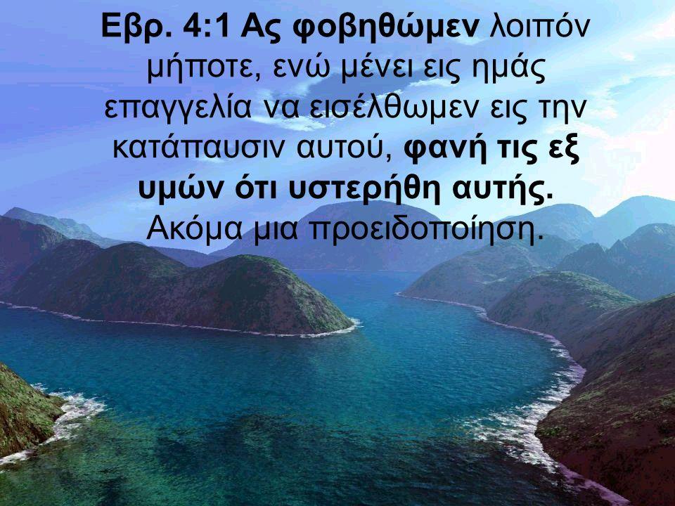Εβρ. 4:1 Ας φοβηθώμεν λοιπόν μήποτε, ενώ μένει εις ημάς επαγγελία να εισέλθωμεν εις την κατάπαυσιν αυτού, φανή τις εξ υμών ότι υστερήθη αυτής. Ακόμα μ