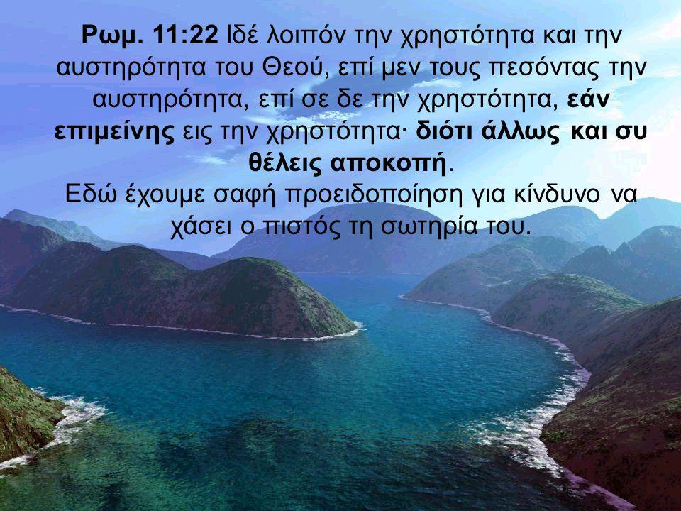 Ρωμ. 11:22 Ιδέ λοιπόν την χρηστότητα και την αυστηρότητα του Θεού, επί μεν τους πεσόντας την αυστηρότητα, επί σε δε την χρηστότητα, εάν επιμείνης εις
