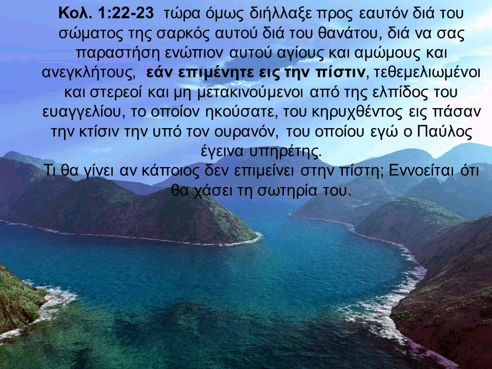 Κολ. 1:22-23 τώρα όμως διήλλαξε προς εαυτόν διά του σώματος της σαρκός αυτού διά του θανάτου, διά να σας παραστήση ενώπιον αυτού αγίους και αμώμους κα