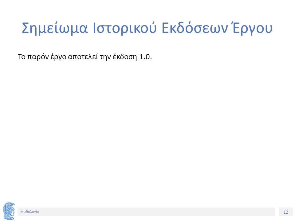 12 Μυθολογία Σημείωμα Ιστορικού Εκδόσεων Έργου Το παρόν έργο αποτελεί την έκδοση 1.0.