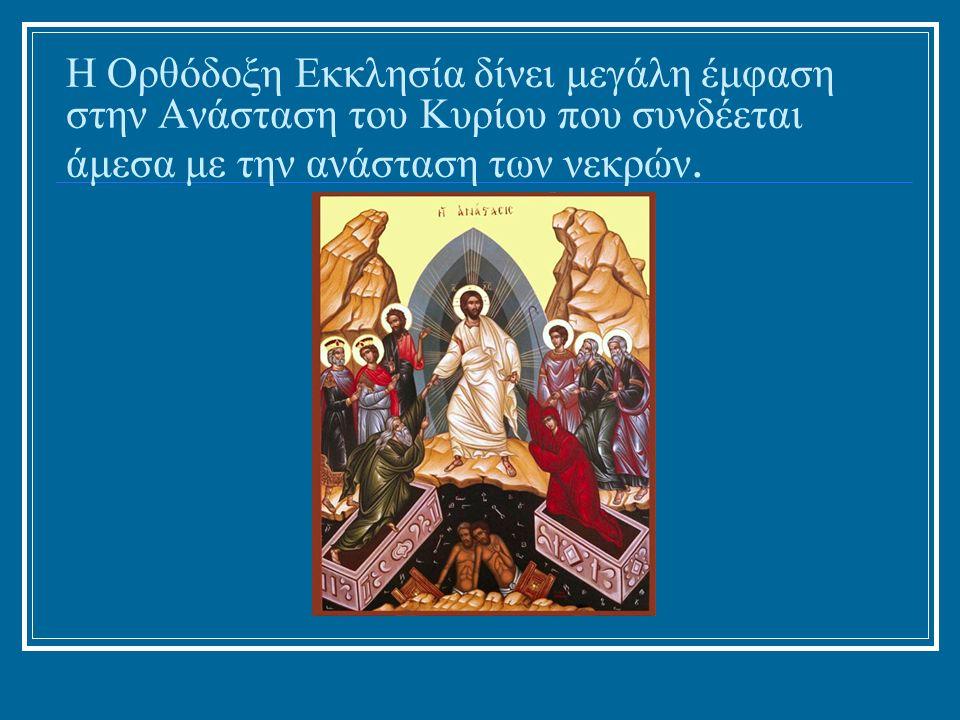 Η Ορθόδοξη Εκκλησία δίνει μεγάλη έμφαση στην Ανάσταση του Κυρίου που συνδέεται άμεσα με την ανάσταση των νεκρών.