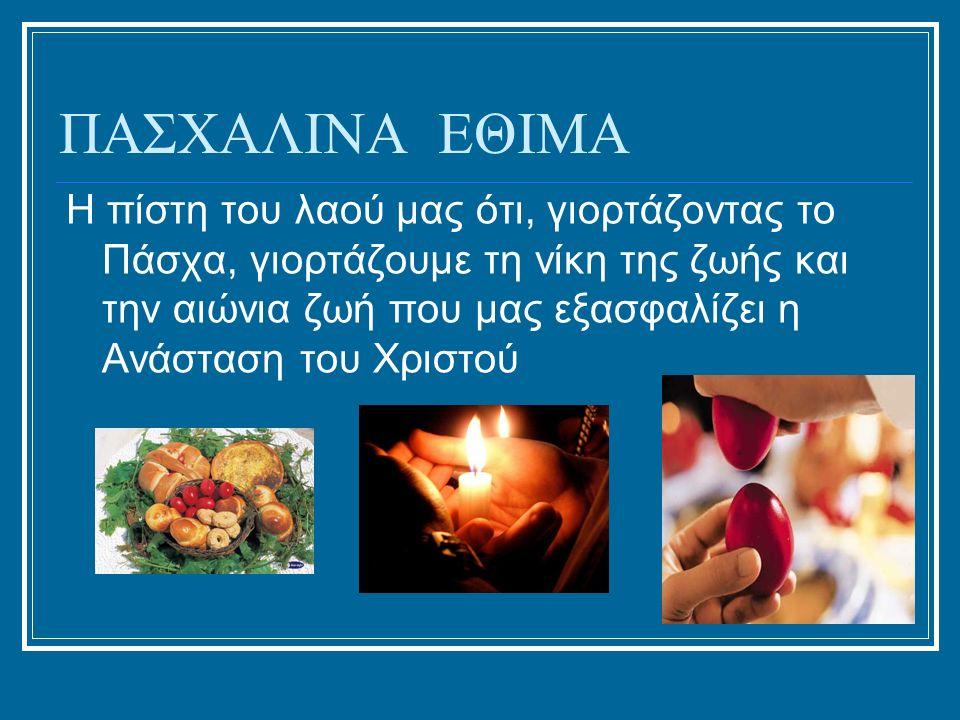 ΠΑΣΧΑΛΙΝΑ ΕΘΙΜΑ Η πίστη του λαού μας ότι, γιορτάζοντας το Πάσχα, γιορτάζουμε τη νίκη της ζωής και την αιώνια ζωή που μας εξασφαλίζει η Ανάσταση του Χριστού