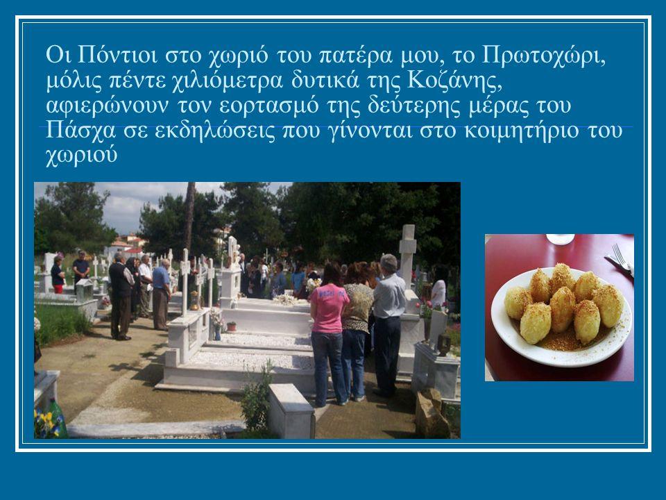 Οι Πόντιοι στο χωριό του πατέρα μου, το Πρωτοχώρι, μόλις πέντε χιλιόμετρα δυτικά της Κοζάνης, αφιερώνουν τον εορτασμό της δεύτερης μέρας του Πάσχα σε εκδηλώσεις που γίνονται στο κοιμητήριο του χωριού