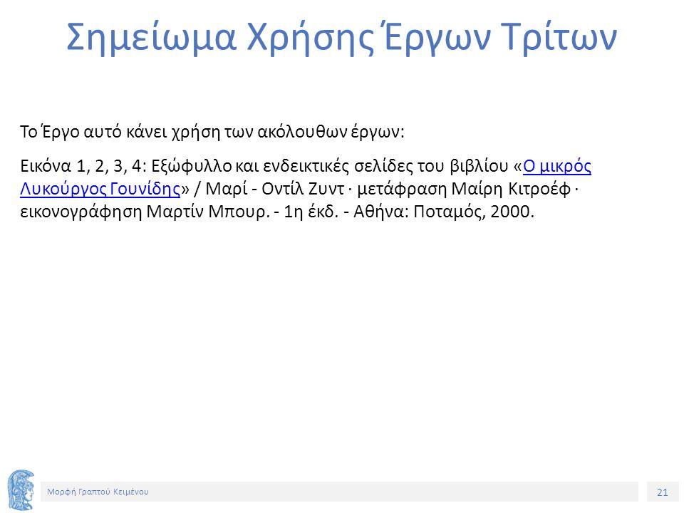 21 Μορφή Γραπτού Κειμένου Σημείωμα Χρήσης Έργων Τρίτων Το Έργο αυτό κάνει χρήση των ακόλουθων έργων: Εικόνα 1, 2, 3, 4: Εξώφυλλο και ενδεικτικές σελίδες του βιβλίου «Ο μικρός Λυκούργος Γουνίδης» / Μαρί - Οντίλ Ζυντ · μετάφραση Μαίρη Κιτροέφ · εικονογράφηση Μαρτίν Μπουρ.