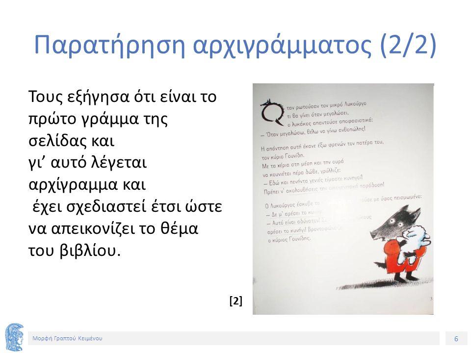 6 Μορφή Γραπτού Κειμένου Παρατήρηση αρχιγράμματος (2/2) Τους εξήγησα ότι είναι το πρώτο γράμμα της σελίδας και γι' αυτό λέγεται αρχίγραμμα και έχει σχεδιαστεί έτσι ώστε να απεικονίζει το θέμα του βιβλίου.