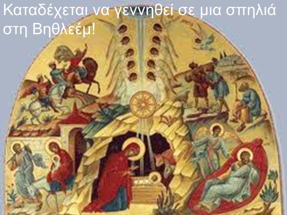 Καταδέχεται να γεννηθεί σε μια σπηλιά στη Βηθλεέμ!