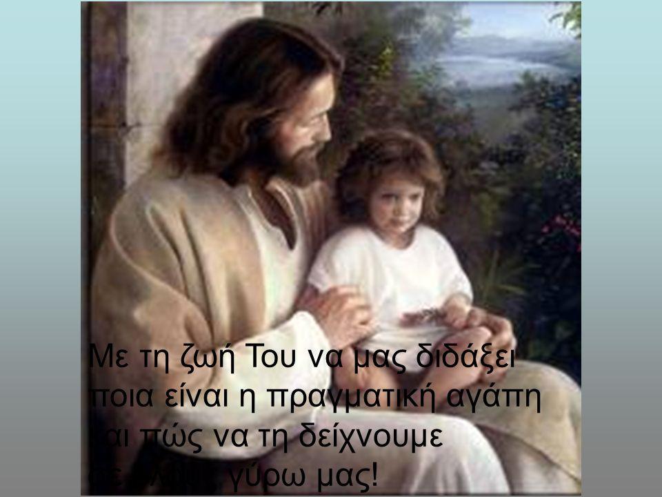 Με τη ζωή Του να μας διδάξει ποια είναι η πραγματική αγάπη και πώς να τη δείχνουμε σε όλους γύρω μας!