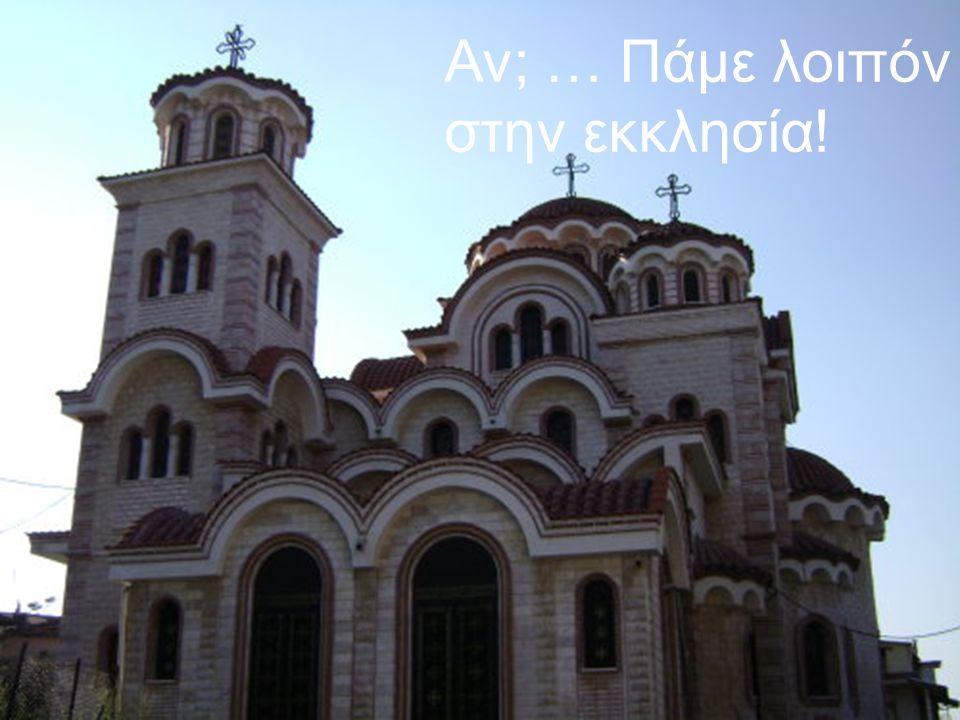 Αν; … Πάμε λοιπόν στην εκκλησία!