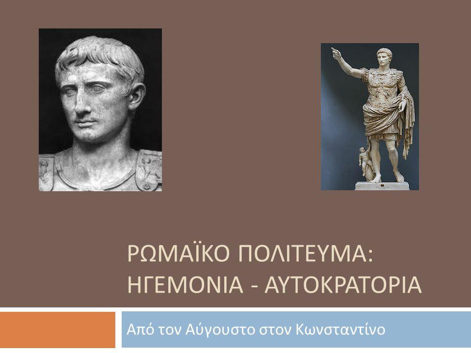 ΡΩΜΑΪΚΟ ΠΟΛΙΤΕΥΜΑ : ΗΓΕΜΟΝΙΑ - ΑΥΤΟΚΡΑΤΟΡΙΑ Από τον Αύγουστο στον Κωνσταντίνο