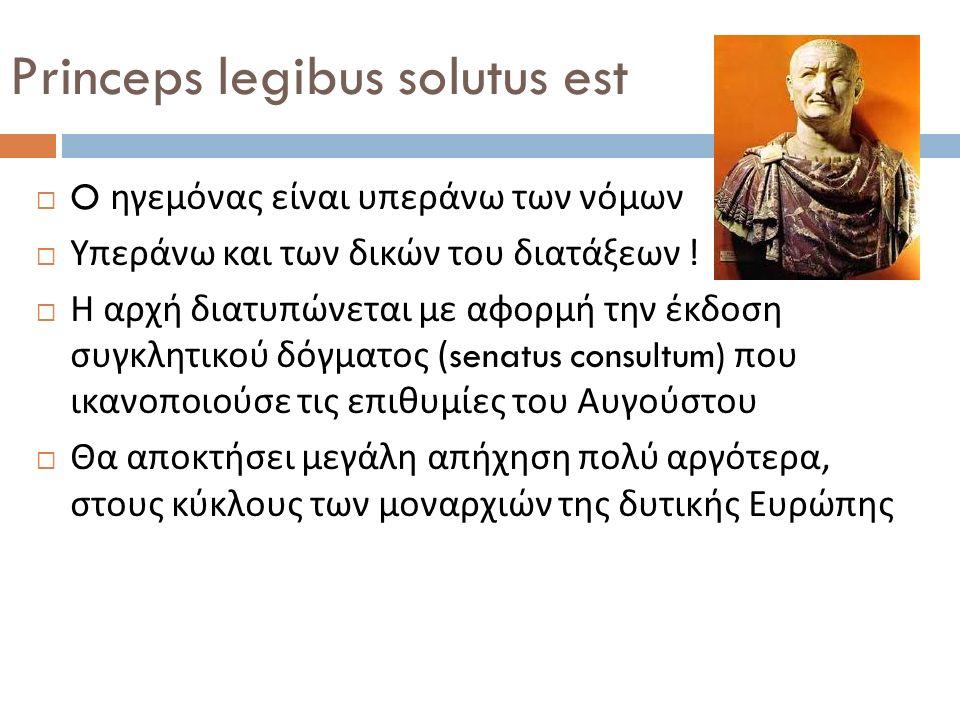 Princeps legibus solutus est  O ηγεμόνας είναι υπεράνω των νόμων  Υπεράνω και των δικών του διατάξεων .