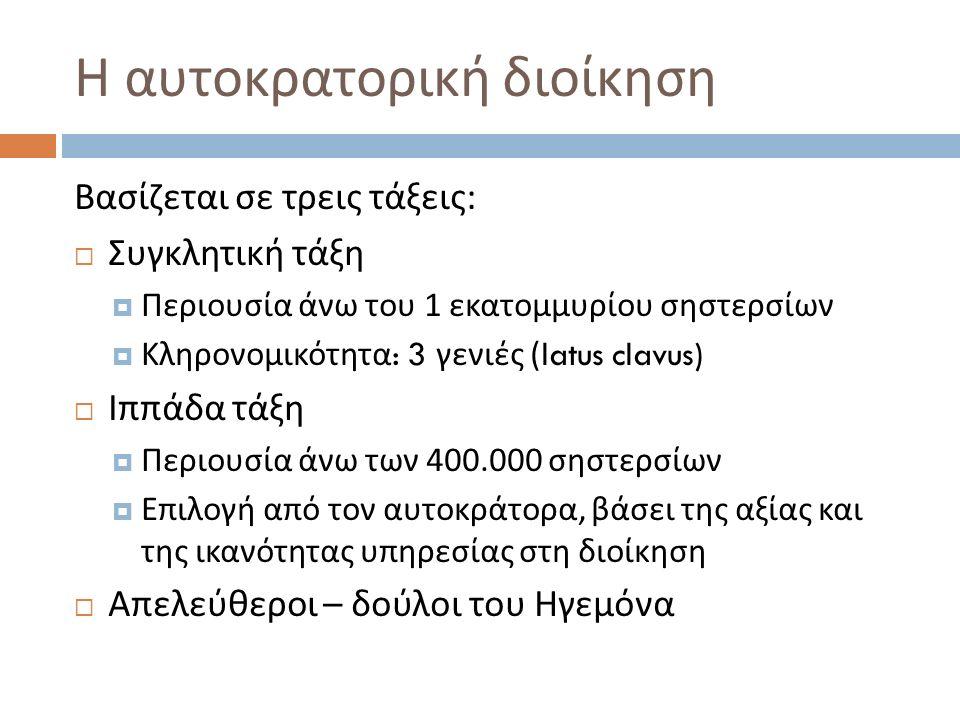 Η αυτοκρατορική διοίκηση Βασίζεται σε τρεις τάξεις :  Συγκλητική τάξη  Περιουσία άνω του 1 εκατομμυρίου σηστερσίων  Κληρονομικότητα : 3 γενιές (latus clavus)  Ιππάδα τάξη  Περιουσία άνω των 400.000 σηστερσίων  Επιλογή από τον αυτοκράτορα, βάσει της αξίας και της ικανότητας υπηρεσίας στη διοίκηση  Απελεύθεροι – δούλοι του Ηγεμόνα
