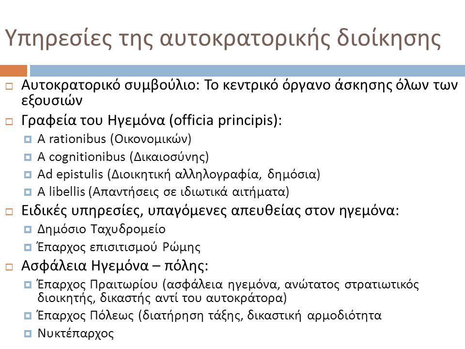 Υπηρεσίες της αυτοκρατορικής διοίκησης  Αυτοκρατορικό συμβούλιο : Το κεντρικό όργανο άσκησης όλων των εξουσιών  Γραφεία του Ηγεμόνα (officia principis) :  A rationibus (Οικονομικών)  A cognitionibus (Δικαιοσύνης)  Ad epistulis (Διοικητική αλληλογραφία, δημόσια)  A libellis (Απαντήσεις σε ιδιωτικά αιτήματα )  Ειδικές υπηρεσίες, υπαγόμενες απευθείας στον ηγεμόνα :  Δημόσιο Ταχυδρομείο  Έπαρχος επισιτισμού Ρώμης  Ασφάλεια Ηγεμόνα – πόλης :  Έπαρχος Πραιτωρίου ( ασφάλεια ηγεμόνα, ανώτατος στρατιωτικός διοικητής, δικαστής αντί του αυτοκράτορα )  Έπαρχος Πόλεως ( διατήρηση τάξης, δικαστική αρμοδιότητα  Νυκτέπαρχος