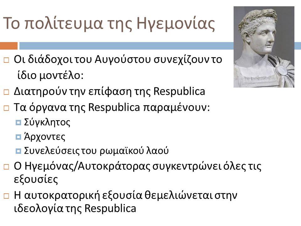 Το πολίτευμα της Ηγεμονίας  Οι διάδοχοι του Αυγούστου συνεχίζουν το ίδιο μοντέλο :  Διατηρούν την επίφαση της Respublica  Τα όργανα της Respublica παραμένουν :  Σύγκλητος  Άρχοντες  Συνελεύσεις του ρωμαϊκού λαού  Ο Ηγεμόνας / Αυτοκράτορας συγκεντρώνει όλες τις εξουσίες  Η αυτοκρατορική εξουσία θεμελιώνεται στην ιδεολογία της Respublica