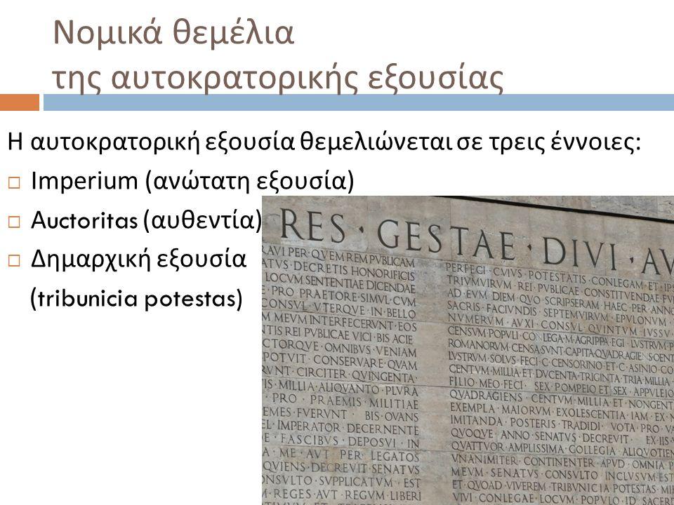 Νομικά θεμέλια της αυτοκρατορικής εξουσίας Η αυτοκρατορική εξουσία θεμελιώνεται σε τρεις έννοιες :  Imperium (ανώτατη εξουσία)  Α uctoritas ( αυθεντία )  Δημαρχική εξουσία (tribunicia potestas)