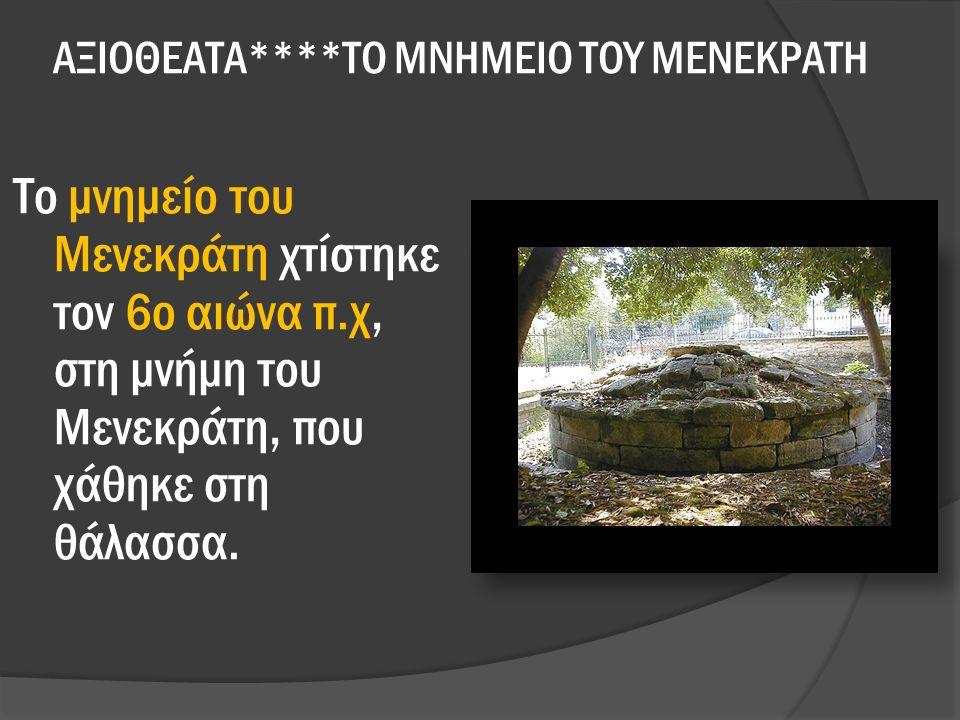 ΑΞΙΟΘΕΑΤΑ****ΤΟ ΜΝΗΜΕΙΟ ΤΟΥ ΜΕΝΕΚΡΑΤΗ Το μνημείο του Μενεκράτη χτίστηκε τον 6ο αιώνα π.χ, στη μνήμη του Μενεκράτη, που χάθηκε στη θάλασσα.